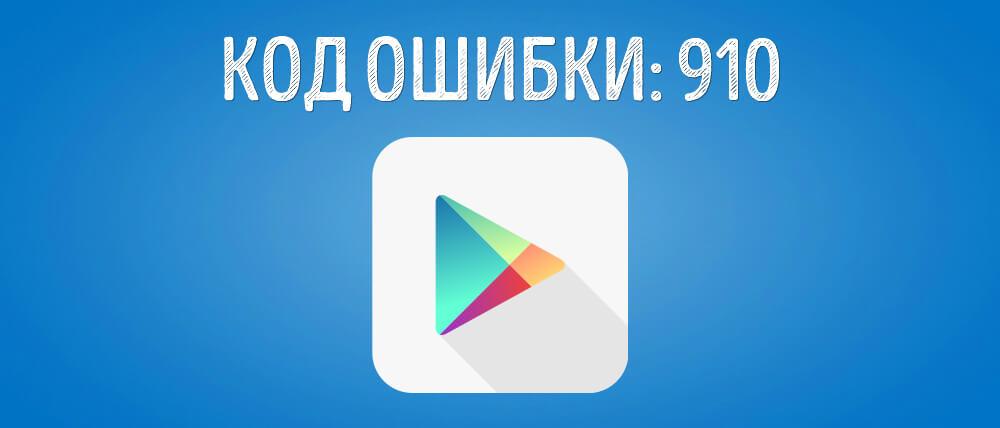 Ошибка 910 в Плей Маркете на Андроид: как исправить